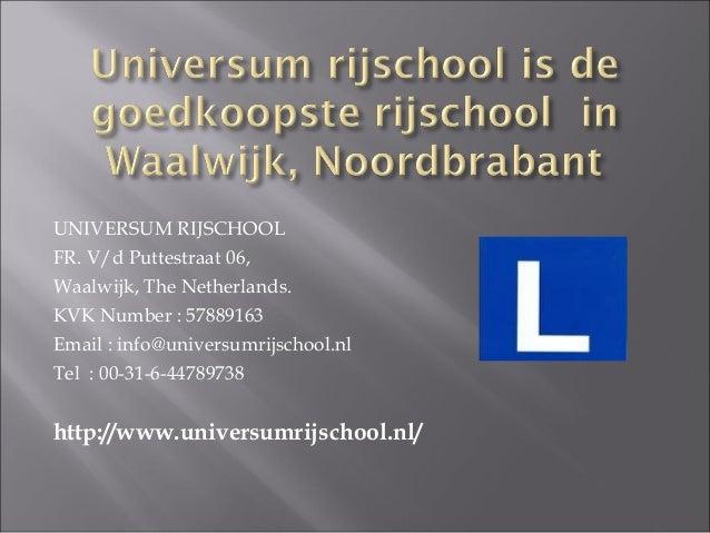 UNIVERSUM RIJSCHOOL FR. V/d Puttestraat 06, Waalwijk, The Netherlands. KVK Number : 57889163 Email : info@universumrijscho...