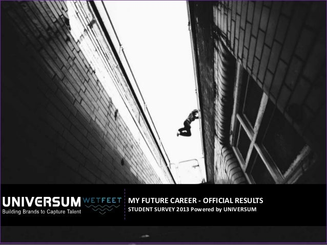 MY FUTURE CAREER - OFFICIAL RESULTS STUDENT SURVEY 2013 Powered by UNIVERSUM
