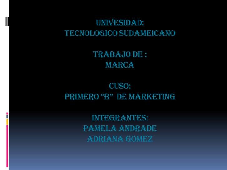"""UNIVESIDAD:TECNOLOGICO SUDAMEICANOTRABAJO DE :MARCACUSO:PRIMERO """"B""""  DE MARKETINGINTEGRANTES:PAMELA ANDRADEADRIANA GOMEZ<b..."""