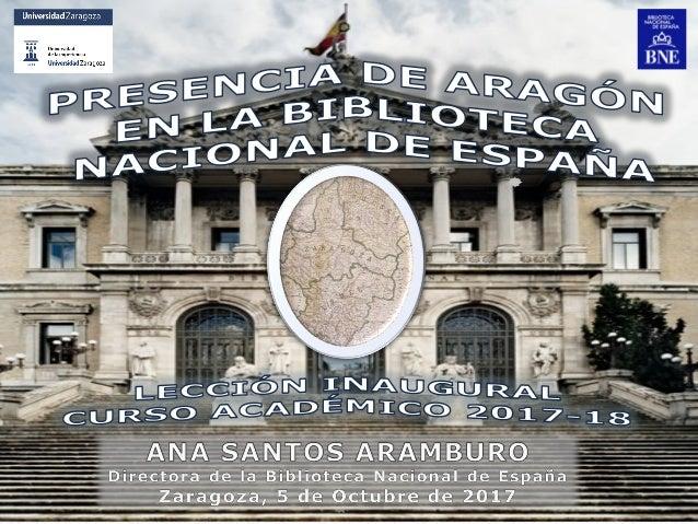 Presencia de Aragón en la Biblioteca Nacional de España Ana Santos Aramburo. Directora de la BNE. Zaragoza, 5-Octubre-2017...