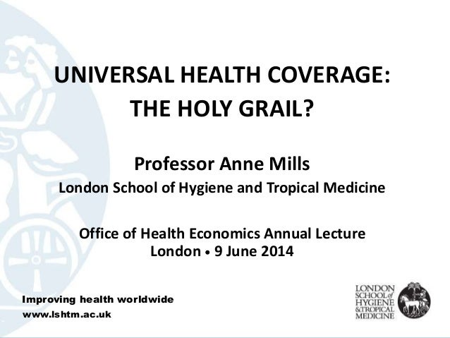 UNIVERSAL HEALTH COVERAGE: THE HOLY GRAIL? Professor Anne Mills London School of Hygiene and Tropical Medicine Office of H...