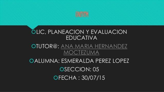 UNIVIM LIC, PLANEACION Y EVALUACION EDUCATIVA TUTOR@: ANA MARIA HERNANDEZ MOCTEZUMA ALUMNA: ESMERALDA PEREZ LOPEZ SECC...