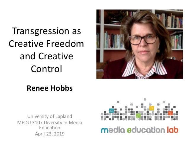 Transgression as Creative Freedom and Creative Control Renee Hobbs University of Lapland MEDU 3107 Diversity in Media Educ...