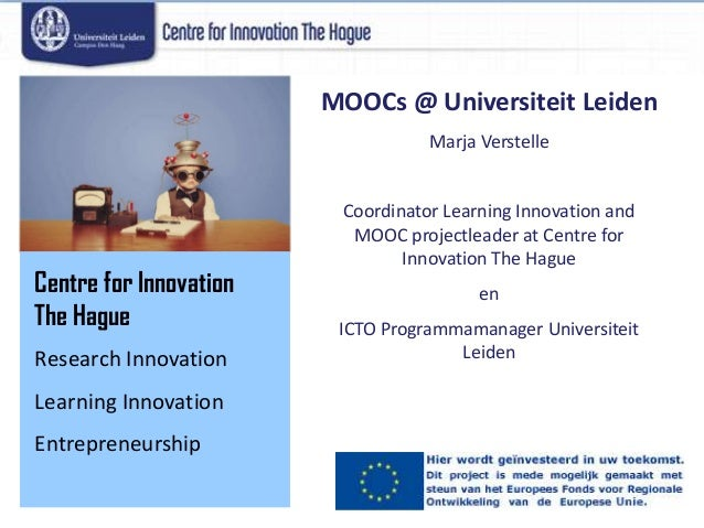 Centre for Innovation The Hague Research Innovation Learning Innovation Entrepreneurship MOOCs @ Universiteit Leiden Marja...
