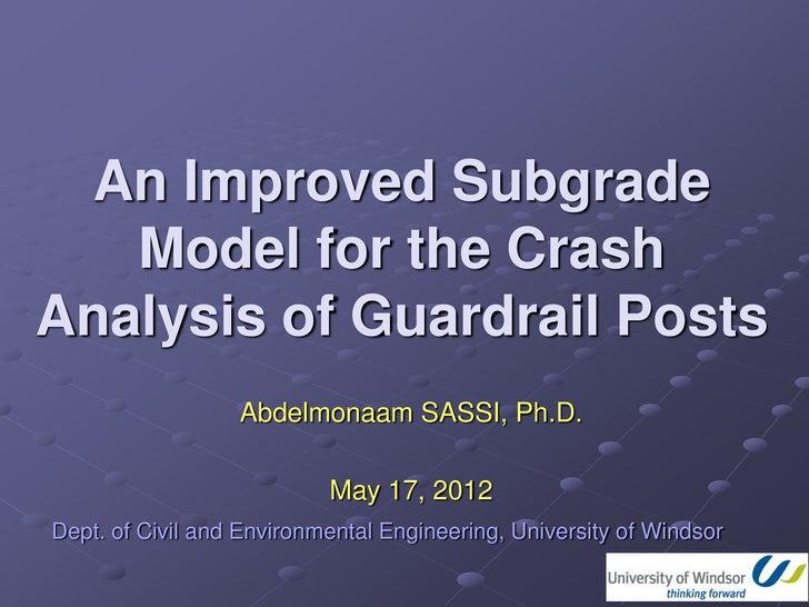 An Improved Subgrade   Model for the CrashAnalysis of Guardrail Posts                  Abdelmonaam SASSI, Ph.D.           ...