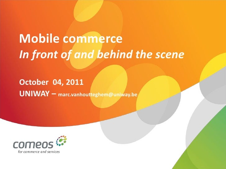 Mobile commerceIn front of and behind the sceneOctober 04, 2011UNIWAY – marc.vanhoutteghem@uniway.be
