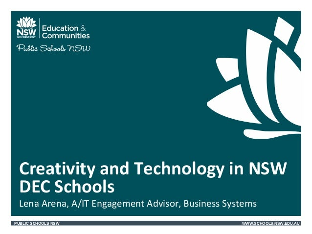 PUBLIC SCHOOLS NSW WWW.SCHOOLS.NSW.EDU.AU Lena Arena, A/IT Engagement Advisor, Business Systems Creativity and Technology ...
