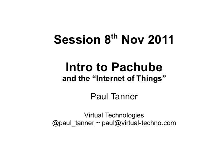 "thSession 8 Nov 2011    Intro to Pachube   and the ""Internet of Things""           Paul Tanner         Virtual Technologies..."