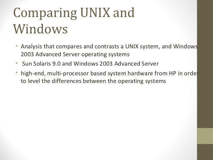 Comparing UNIX and Windows <ul><li>Analysis that compares and contrasts a UNIX system, and Windows 2003 Advanced Server op...