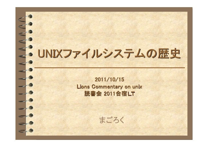 UNIXファイルシステムの歴史           2011/10/15    Lions Commentary on unix       読書会 2011合宿LT            まごろく