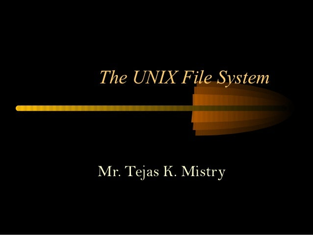 The UNIX File SystemMr. Tejas K. Mistry