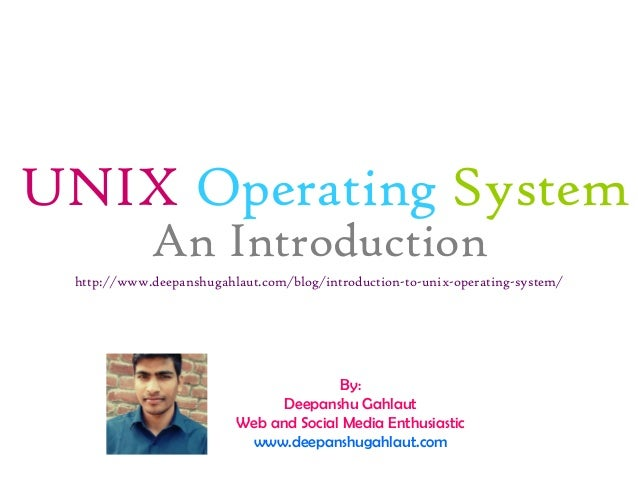 UNIX Operating System An Introduction http://www.deepanshugahlaut.com/blog/introduction-to-unix-operating-system/ By: Deep...