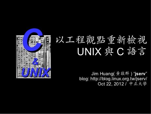 """C&       以工程觀點重新檢視         UNIX 與 C 語言UNIX            Jim Huang( 黃敬群 ) """"jserv""""          blog: http://blog.linux.org.tw/jse..."""