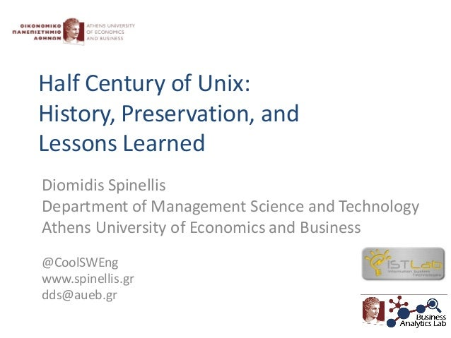 Half Century of Unix: History, Preservation, and Lessons Learned Diomidis Spinellis Department of Management Science and T...