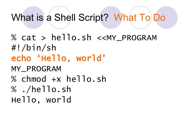 What is a Shell Script?  What To Do <ul><li>% cat > hello.sh <<MY_PROGRAM </li></ul><ul><li>#!/bin/sh </li></ul><ul><li>ec...