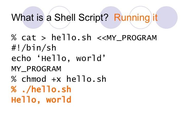 What is a Shell Script?  Running it <ul><li>% cat > hello.sh <<MY_PROGRAM </li></ul><ul><li>#!/bin/sh </li></ul><ul><li>ec...