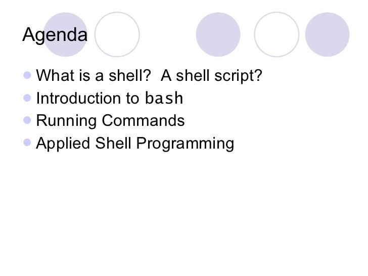 Agenda <ul><li>What is a shell?  A shell script? </li></ul><ul><li>Introduction to  bash </li></ul><ul><li>Running Command...