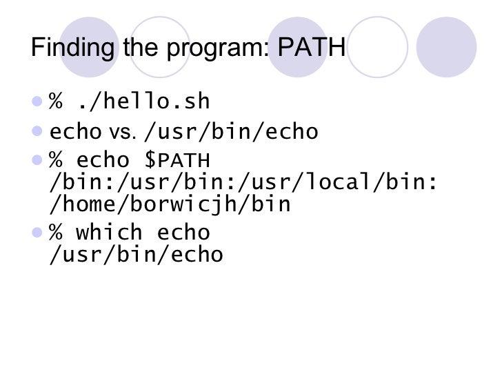 Finding the program: PATH <ul><li>% ./hello.sh </li></ul><ul><li>echo  vs.  /usr/bin/echo </li></ul><ul><li>% echo $PATH /...
