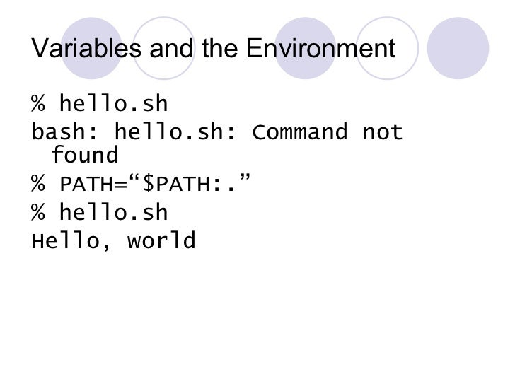 Variables and the Environment <ul><li>% hello.sh </li></ul><ul><li>bash: hello.sh: Command not found </li></ul><ul><li>% P...