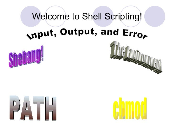 Welcome to Shell Scripting! Shebang! The Environment PATH Input, Output, and Error chmod