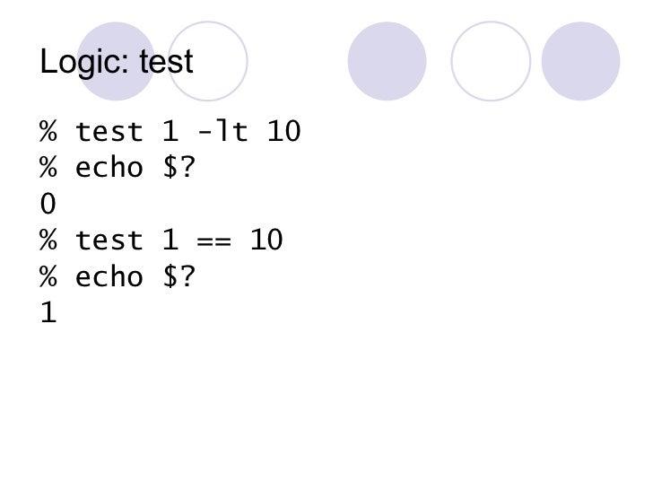 Logic: test <ul><li>% test 1 -lt 10 </li></ul><ul><li>% echo $? </li></ul><ul><li>0 </li></ul><ul><li>% test 1 == 10 </li>...