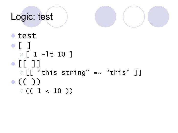 Logic: test <ul><li>test </li></ul><ul><li>[ ] </li></ul><ul><ul><li>[ 1 –lt 10 ]  </li></ul></ul><ul><li>[[ ]] </li></ul>...