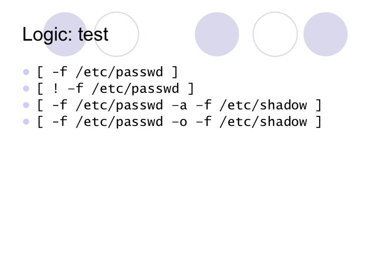 Logic: test <ul><li>[ -f /etc/passwd ] </li></ul><ul><li>[ ! –f /etc/passwd ] </li></ul><ul><li>[ -f /etc/passwd –a –f /et...