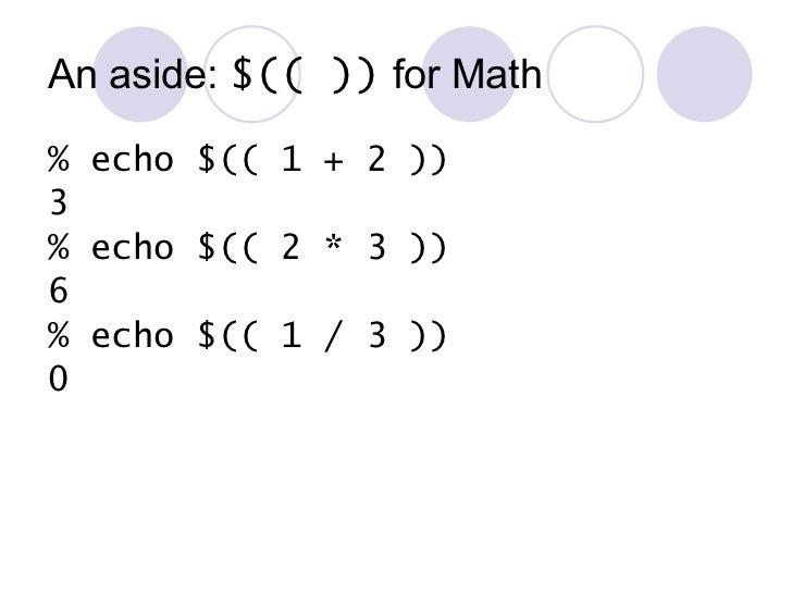 An aside:  $(( ))  for Math <ul><li>% echo $(( 1 + 2 )) </li></ul><ul><li>3 </li></ul><ul><li>% echo $(( 2 * 3 )) </li></u...