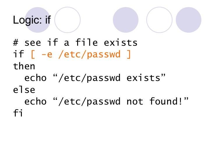 Logic: if <ul><li># see if a file exists </li></ul><ul><li>if  [ -e /etc/passwd ] </li></ul><ul><li>then </li></ul><ul><li...
