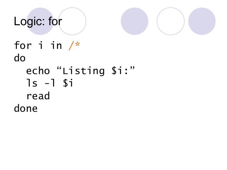 """Logic: for <ul><li>for i in  /* </li></ul><ul><li>do </li></ul><ul><li>echo """"Listing $i:"""" </li></ul><ul><li>ls -l $i </li>..."""