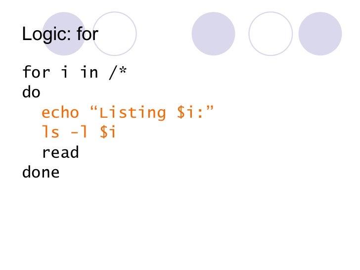 """Logic: for <ul><li>for i in /* </li></ul><ul><li>do </li></ul><ul><li>echo """"Listing $i:"""" </li></ul><ul><li>ls -l $i </li><..."""