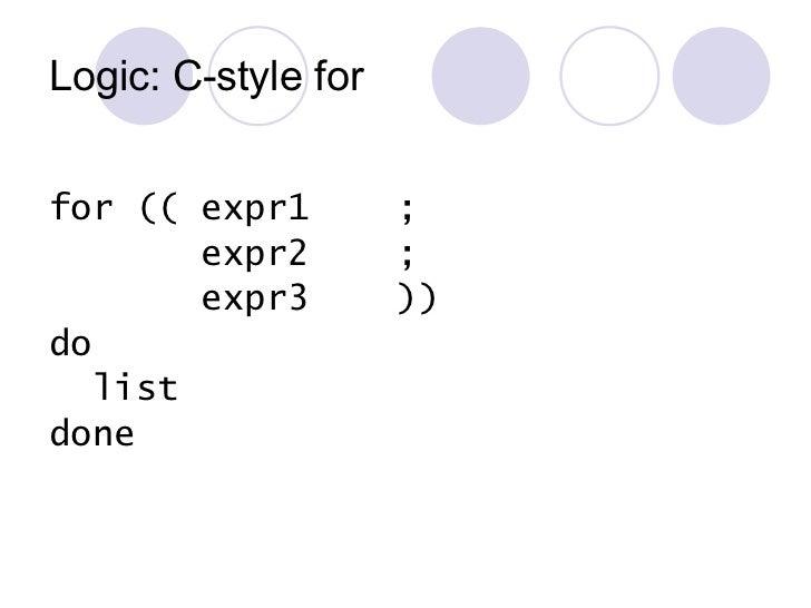 Logic: C-style for <ul><li>for (( expr1  ; </li></ul><ul><li>expr2  ; </li></ul><ul><li>expr3  )) </li></ul><ul><li>do </l...