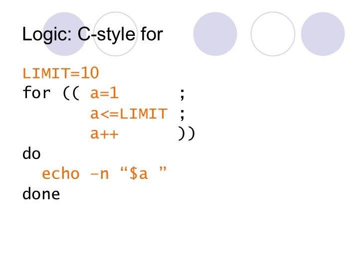 Logic: C-style for <ul><li>LIMIT=10 </li></ul><ul><li>for ((  a=1   ; </li></ul><ul><li>a<=LIMIT  ; </li></ul><ul><li>a++ ...