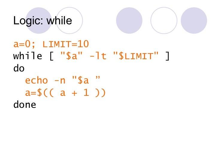 Logic: while <ul><li>a=0; LIMIT=10 </li></ul><ul><li>while [  &quot;$a&quot; -lt &quot;$LIMIT&quot;  ] </li></ul><ul><li>d...