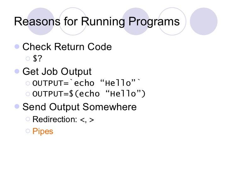 Reasons for Running Programs <ul><li>Check Return Code </li></ul><ul><ul><li>$? </li></ul></ul><ul><li>Get Job Output </li...