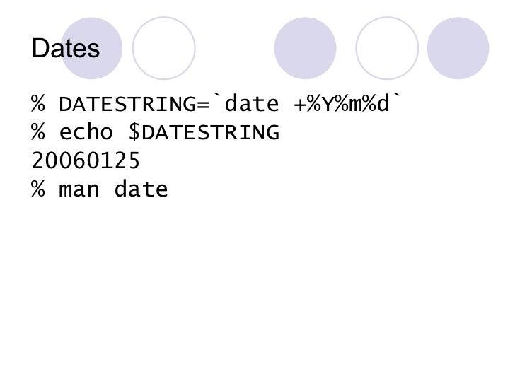 Dates <ul><li>% DATESTRING=`date +%Y%m%d` </li></ul><ul><li>% echo $DATESTRING </li></ul><ul><li>20060125 </li></ul><ul><l...