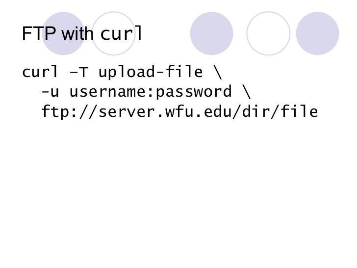 FTP with  curl <ul><li>curl –T upload-file  </li></ul><ul><li>-u username:password  </li></ul><ul><li>ftp://server.wfu.edu...