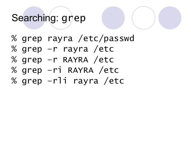 Searching:  grep <ul><li>% grep rayra /etc/passwd </li></ul><ul><li>% grep –r rayra /etc </li></ul><ul><li>% grep –r RAYRA...