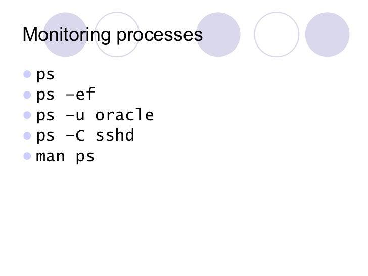 Monitoring processes <ul><li>ps </li></ul><ul><li>ps –ef </li></ul><ul><li>ps –u oracle </li></ul><ul><li>ps –C sshd </li>...