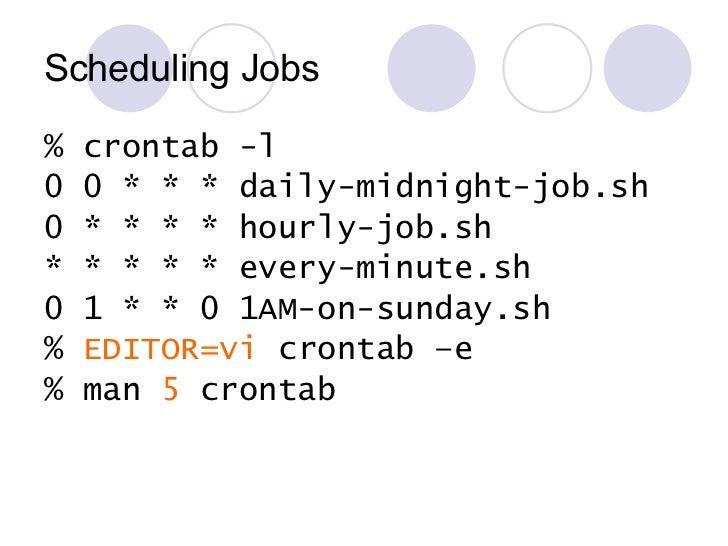 Scheduling Jobs <ul><li>% crontab -l </li></ul><ul><li>0 0 * * * daily-midnight-job.sh </li></ul><ul><li>0 * * * * hourly-...