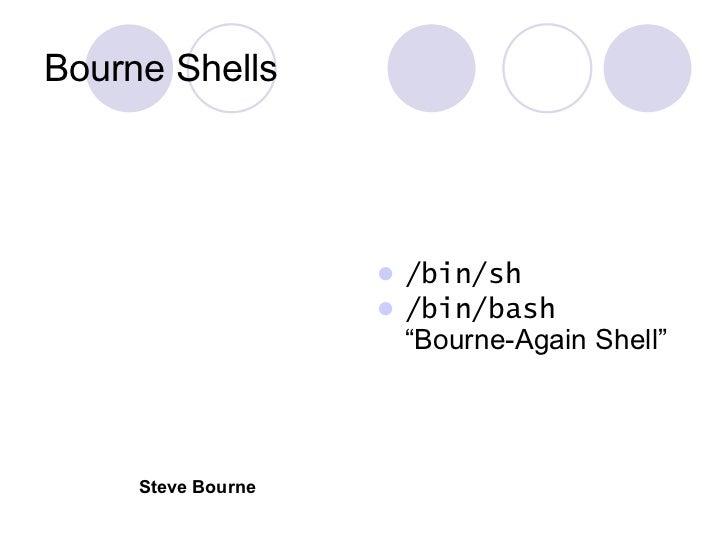 "Bourne Shells <ul><li>/bin/sh </li></ul><ul><li>/bin/bash ""Bourne-Again Shell"" </li></ul>Steve Bourne"