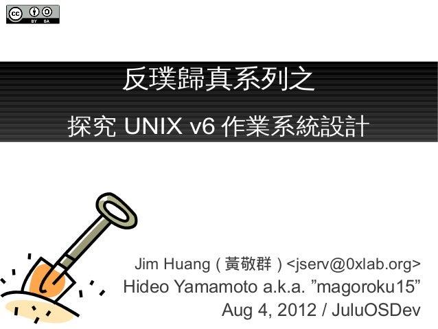 """反璞歸真系列之探究 UNIX v6 作業系統設計    Jim Huang ( 黃敬群 ) <jserv@0xlab.org>   Hideo Yamamoto a.k.a. """"magoroku15""""             Aug 4, 20..."""