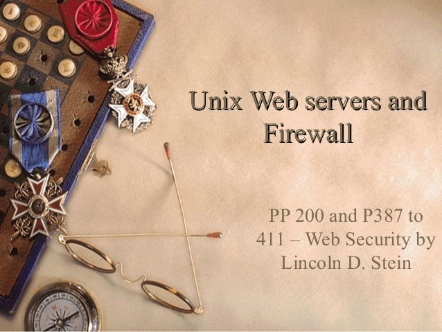 1 Unix Web servers andUnix Web servers and FirewallFirewall PP 200 and P387 to 411 – Web Security by Lincoln D. Stein