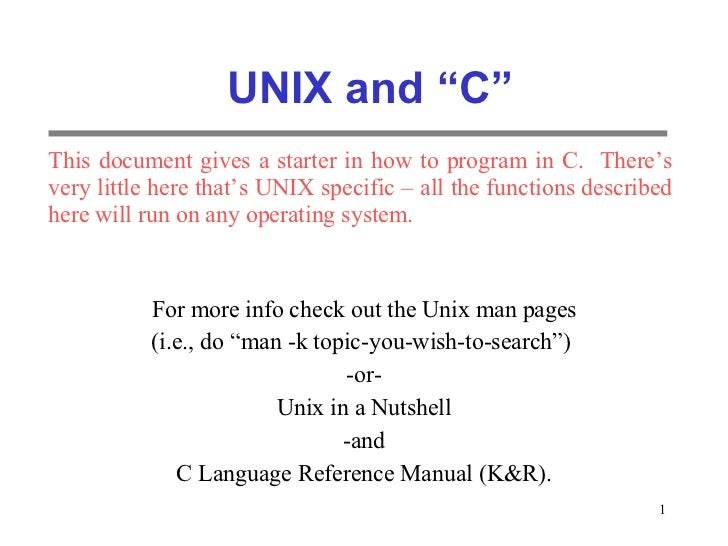 """UNIX and """"C"""" For more info check out the Unix man pages (i.e., do """"man -k topic-you-wish-to-search"""")  -or- Unix in a Nutsh..."""