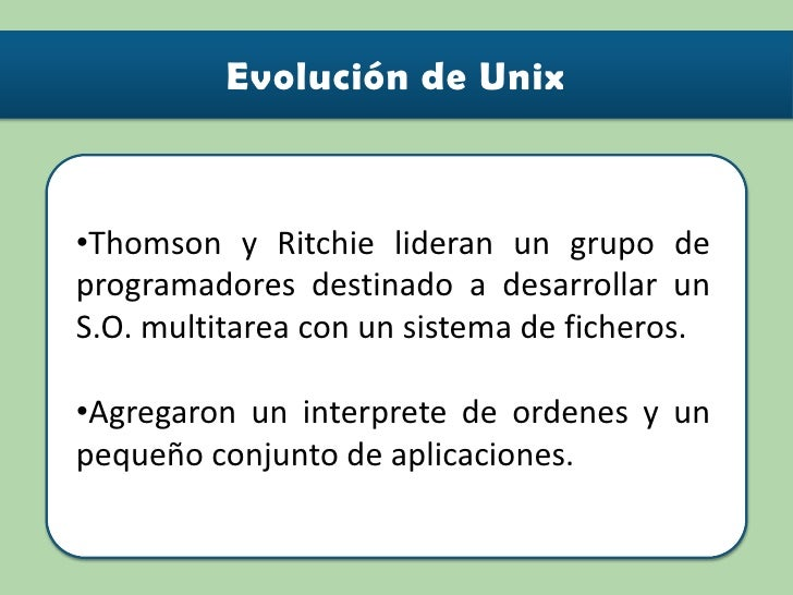 <ul><li>Thomson y Ritchie lideran un grupo de programadores destinado a desarrollar un S.O. multitarea con un sistema de f...