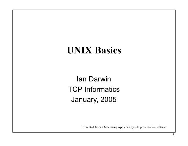 UNIX Basics    Ian Darwin TCP Informatics  January, 2005      Presented from a Mac using Apple's Keynote presentation soft...