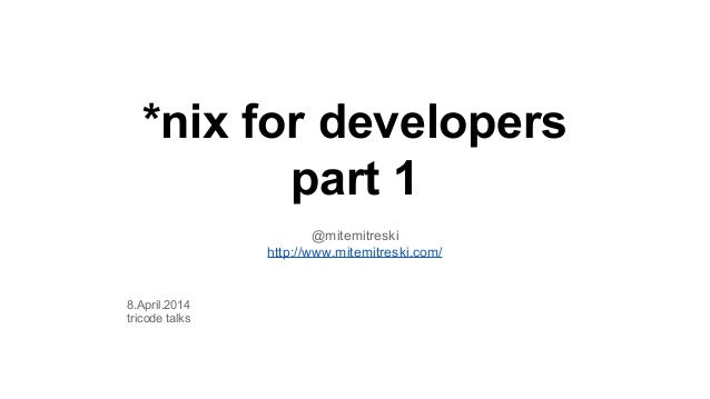 *nix for developers part 1 @mitemitreski http://www.mitemitreski.com/ 8.April.2014 tricode talks