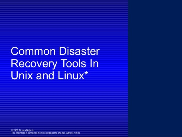 Common Disaster Recovery Tools In Unix and Linux*  © 2008 Dusan Baljevic The information contained herein is subject to ch...