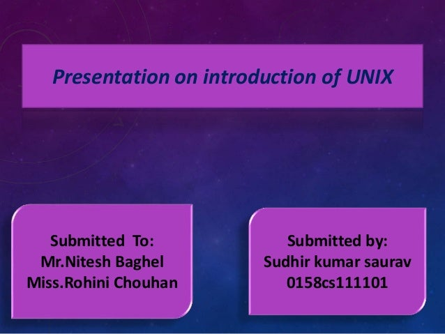 Presentation on introduction of UNIX  Submitted To:  Mr.Nitesh Baghel  Miss.Rohini Chouhan  Submitted by:  Sudhir kumar sa...