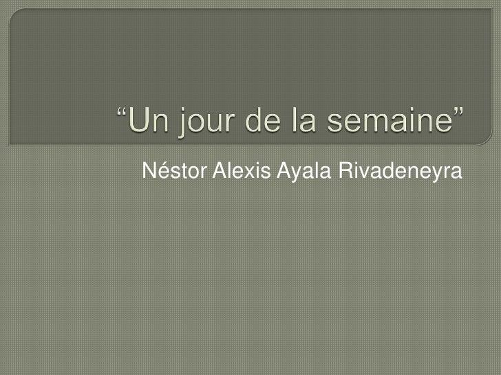 """""""Un jour de la semaine""""<br />Néstor Alexis Ayala Rivadeneyra<br />"""